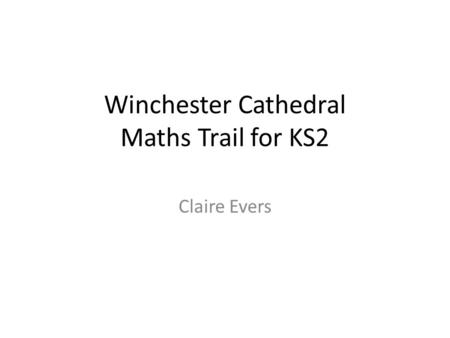 Winchester Cathedral Maths Trail for KS2 Claire Evers.