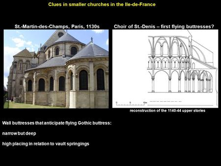 St.-Martin-des-Champs, Paris, 1130s Clues in smaller churches in the Ile-de-France Wall buttresses that anticipate flying Gothic buttress: narrow but deep.