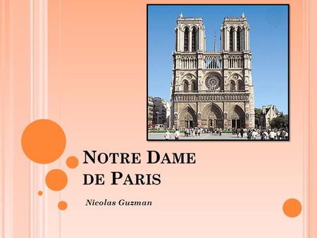 N OTRE D AME DE P ARIS Nicolas Guzman. I NTRODUCTION Notre Dame is a Cathedral Gothic style Reflects Paris's status as the capital of the Kingdom France.