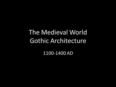 The Medieval World Gothic Architecture 1100-1400 AD.