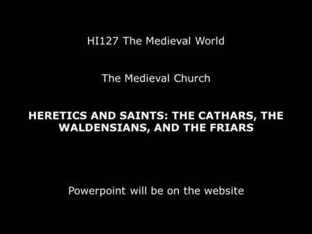 HI127 The Medieval World The Medieval Church HERETICS AND SAINTS: THE CATHARS, THE WALDENSIANS, AND THE FRIARS Powerpoint will be on the website.