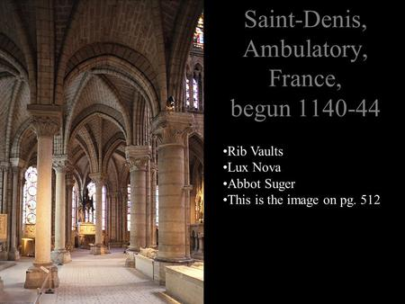 Saint-Denis, Ambulatory, France, begun 1140-44 Rib Vaults Lux Nova Abbot Suger This is the image on pg. 512.