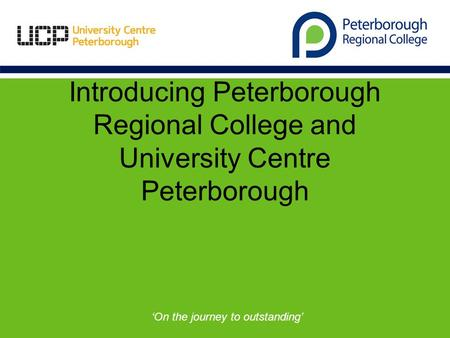 Introducing Peterborough Regional College and University Centre Peterborough 'On the journey to outstanding'
