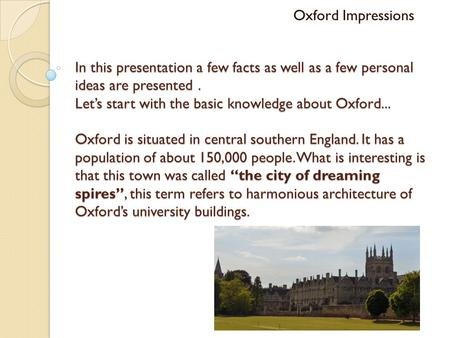 In this presentation a few facts as well as a few personal ideas are presented. Let's start with the basic knowledge about Oxford... Oxford is situated.