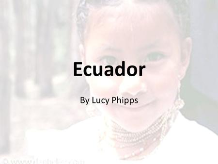 Ecuador By Lucy Phipps. Location Ecuador is located on the west coast of South America. It is bordered by Columbia in the north and Peru in the south.