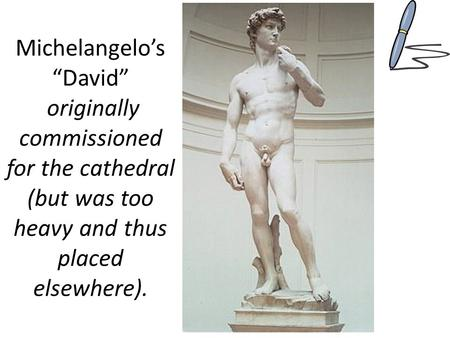 "Michelangelo's ""David"" originally commissioned for the cathedral (but was too heavy and thus placed elsewhere)."