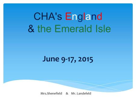 CHA's England & the Emerald Isle June 9-17, 2015 Mrs.Shenefield & Mr. Landefeld.