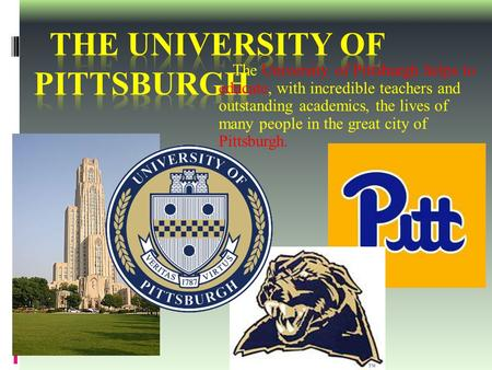 The University of Pittsburgh helps to educate, with incredible teachers and outstanding academics, the lives of many people in the great city of Pittsburgh.