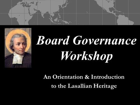 Board Governance Workshop An Orientation & Introduction to the Lasallian Heritage.