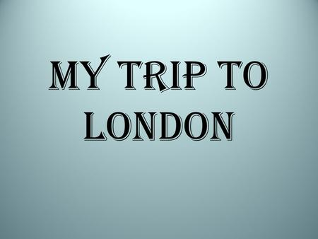 My trip to London.