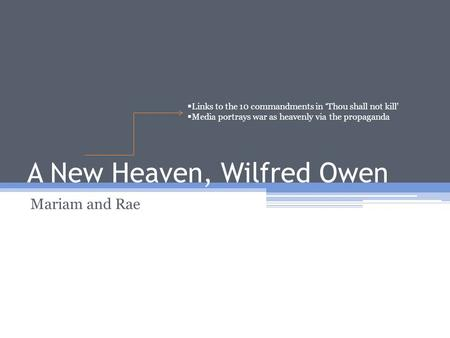 A New Heaven, Wilfred Owen Mariam and Rae  Links to the 10 commandments in 'Thou shall not kill'  Media portrays war as heavenly via the propaganda.