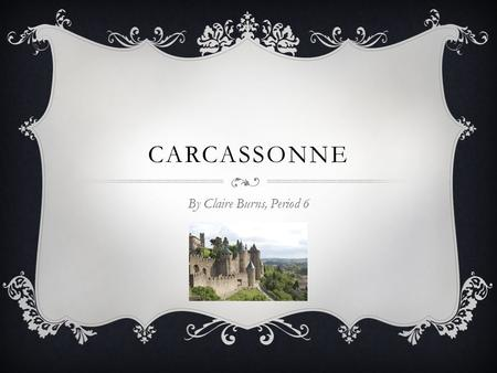 CARCASSONNE By Claire Burns, Period 6. INTRODUCTION  Carcassonne is a city is southern France that lies on the Aude River  It is the capital of the.