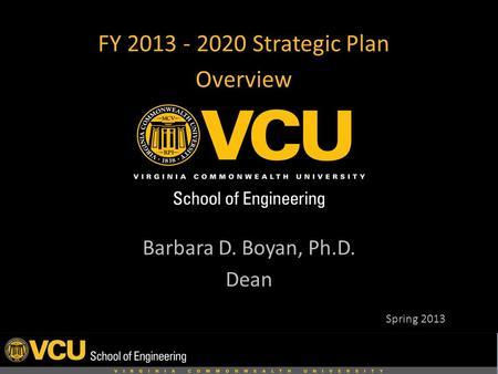 FY 2013 - 2020 Strategic Plan Overview Barbara D. Boyan, Ph.D. Dean Spring 2013.