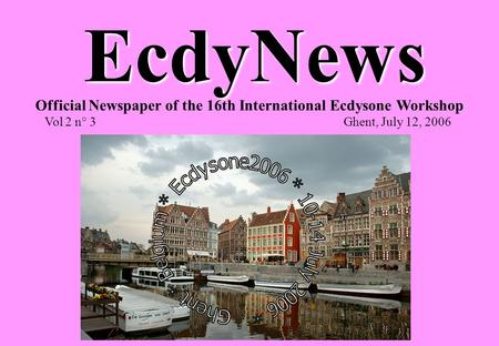EcdyNews Official Newspaper of the 16th International Ecdysone Workshop Vol 2 n° 3 Ghent, July 12, 2006.