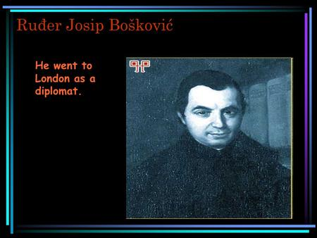 Ruđer Josip Bošković He went to London as a diplomat.