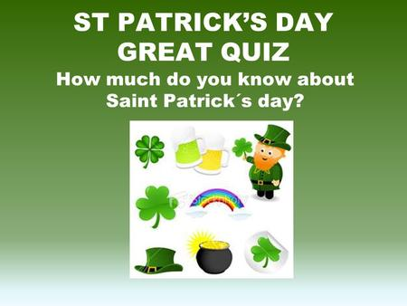 ST PATRICK'S DAY GREAT QUIZ How much do you know about Saint Patrick´s day?