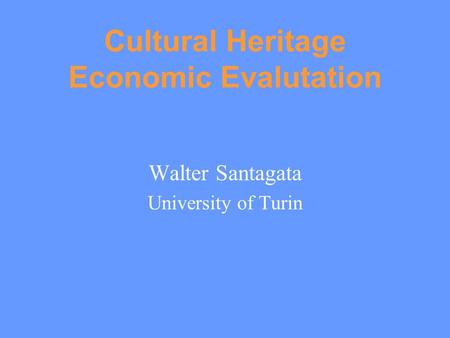 Cultural Heritage Economic Evalutation Walter Santagata University of Turin.