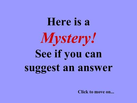 Here is a Mystery! See if you can suggest an answer Click to move on...