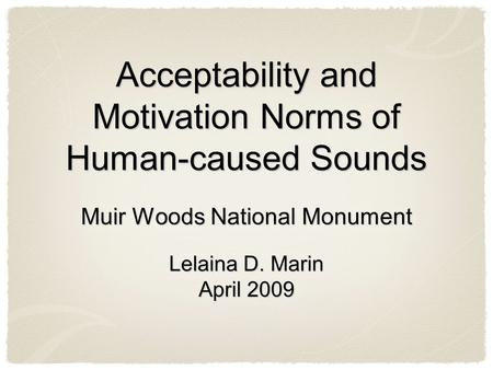 Acceptability and Motivation Norms of Human-caused Sounds Muir Woods National Monument Lelaina D. Marin April 2009 Muir Woods National Monument Lelaina.