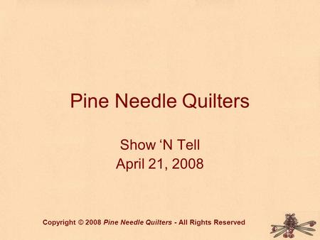 Pine Needle Quilters Show 'N Tell April 21, 2008 Copyright © 2008 Pine Needle Quilters - All Rights Reserved.