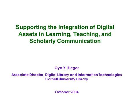 Oya Y. Rieger Associate Director, Digital Library and Information Technologies Cornell University Library October 2004 Supporting the Integration of Digital.