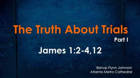 The Truth About Trials Part I James 1:2-4,12 Bishop Flynn Johnson Atlanta Metro Cathedral.