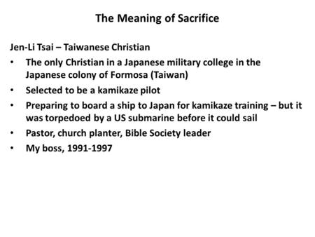 The Meaning of Sacrifice Jen-Li Tsai – Taiwanese Christian The only Christian in a Japanese military college in the Japanese colony of Formosa (Taiwan)