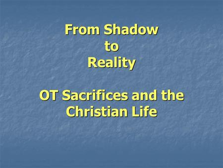 From Shadow to Reality OT Sacrifices and the Christian Life.