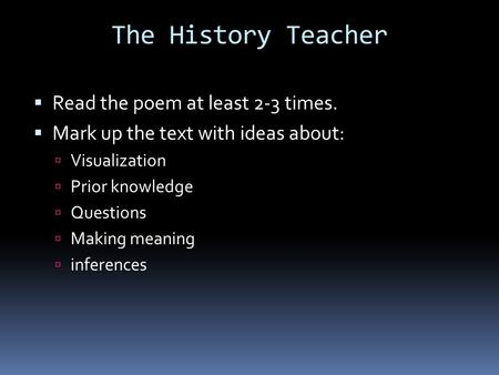 The History Teacher  Read the poem at least 2-3 times.  Mark up the text with ideas about:  Visualization  Prior knowledge  Questions  Making meaning.