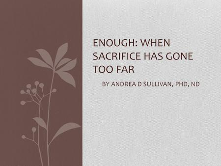 ENOUGH: WHEN SACRIFICE HAS GONE TOO FAR BY ANDREA D SULLIVAN, PHD, ND.