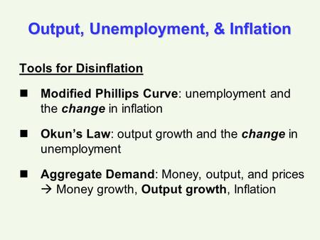 Output, Unemployment, & Inflation Tools for Disinflation Modified Phillips Curve: unemployment and the change in inflation Okun's Law: output growth and.