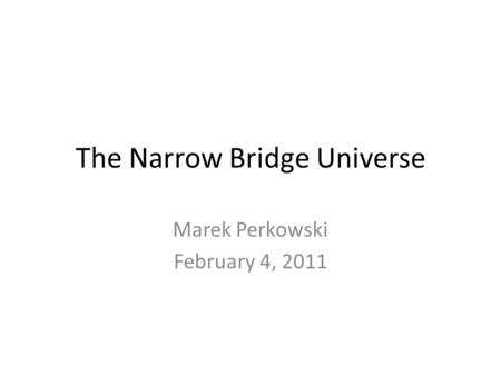 The Narrow Bridge Universe Marek Perkowski February 4, 2011.