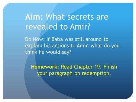 Aim: What secrets are revealed to Amir? Do Now: If Baba was still around to explain his actions to Amir, what do you think he would say? Homework: Read.