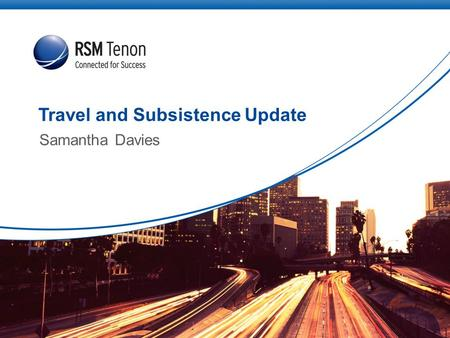 Travel and Subsistence Update Samantha Davies. | Connect to rsmtenon.com2 Contents Types of Schemes Operating Travel and Subsistence Schemes - Timeline.