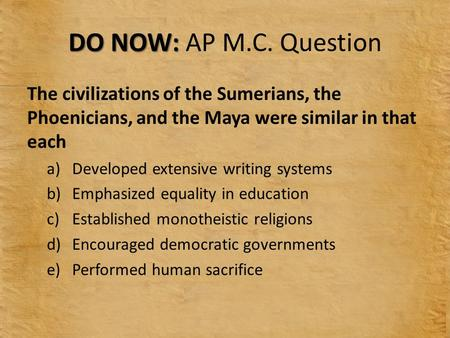DO NOW: AP M.C. Question The civilizations of the Sumerians, the Phoenicians, and the Maya were similar in that each Developed extensive writing systems.