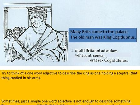 Many Brits came to the palace. The old man was King Cogidubnus. Try to think of a one word adjective to describe the king as one holding a sceptre (that.