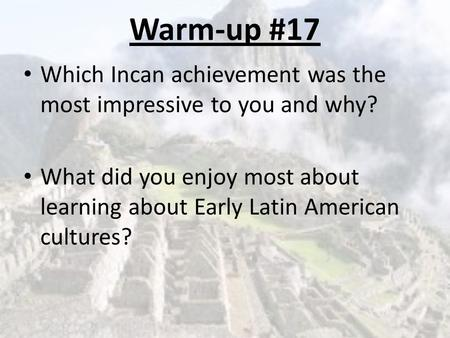 Warm-up #17 Which Incan achievement was the most impressive to you and why? What did you enjoy most about learning about Early Latin American cultures?