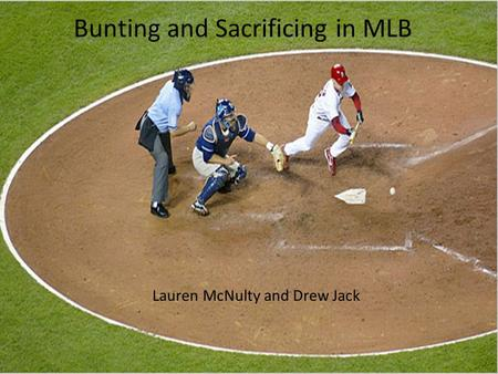 Bunting and Sacrificing in MLB Lauren McNulty and Drew Jack.