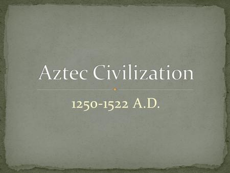 Aztec Civilization 1250-1522 A.D..