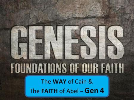The WAY of Cain & The FAITH of Abel – Gen 4 The WAY of Cain & The FAITH of Abel – Gen 4.