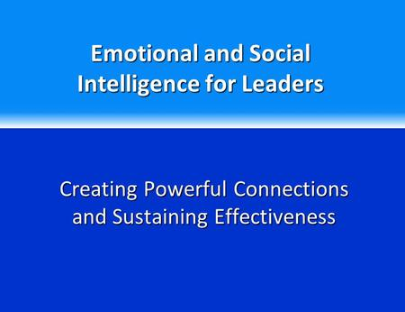 Emotional and Social Intelligence for Leaders Creating Powerful Connections and Sustaining Effectiveness.