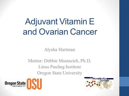 Adjuvant Vitamin E and Ovarian Cancer Alysha Hartman Mentor: Debbie Mustacich, Ph.D. Linus Pauling Institute Oregon State University.