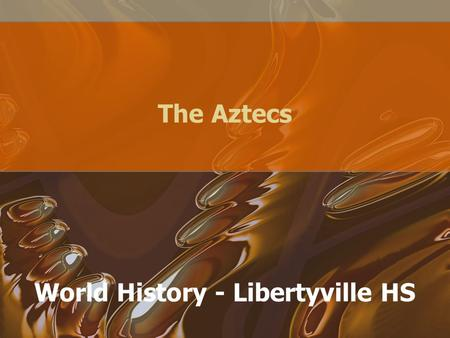 The Aztecs World History - Libertyville HS. Rise of the Aztecs Migrated around 1200 AD from northern Mexican deserts Hired out as mercenaries, for Toltecs.