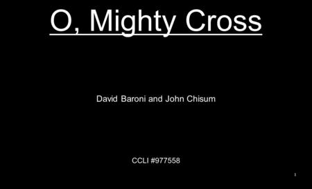 O, Mighty Cross David Baroni and John Chisum CCLI #977558 1.