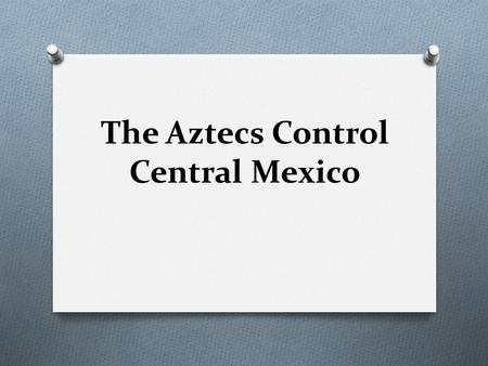 The Aztecs Control Central Mexico. O SETTING THE STAGE While the Maya were developing their civilization to the south, other high cultures were evolving.