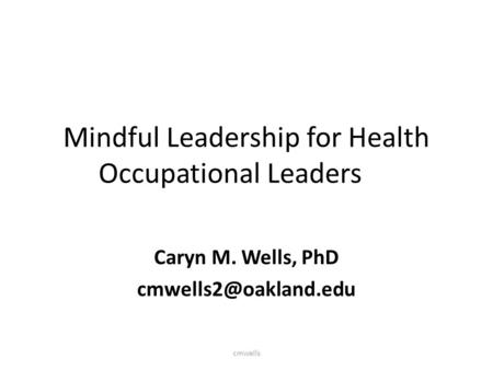Mindful Leadership for Health Occupational Leaders Caryn M. Wells, PhD cmwells.
