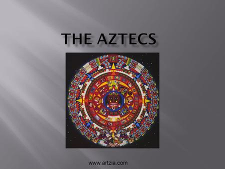 Www.artzia.com.  Originally named Mexica  Located in what is now central Mexico  The empire lasted during the 14 th, 15 th, and 16 th centuries CE.