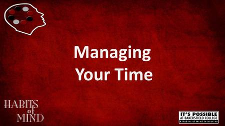 Managing Your Time. Managing Your Time www.bakersfieldcollege.edu/habits-of-mind How much time should you be studying for your class?