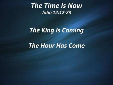 The Time Is Now John 12:12-23 The King Is Coming The Hour Has Come.