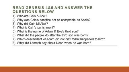 1) Who are Cain & Abel? 2) Why was Cain's sacrifice not as acceptable as Abel's? 3) Why did Cain kill Abel? 4) What is Cain's punishment? 5) What is the.